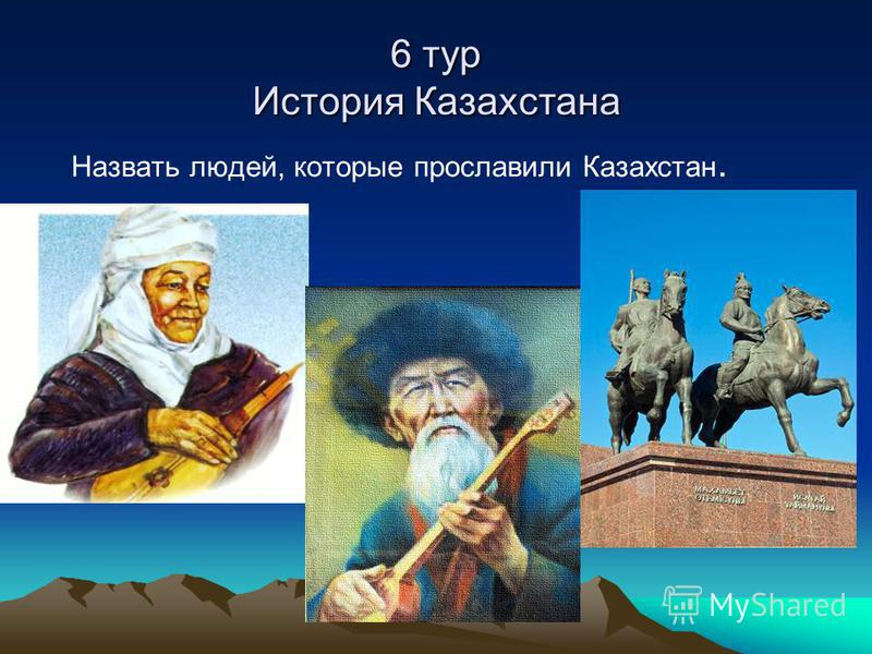 6 тур История Казахстана Назвать людей, которые прославили Казахстан.