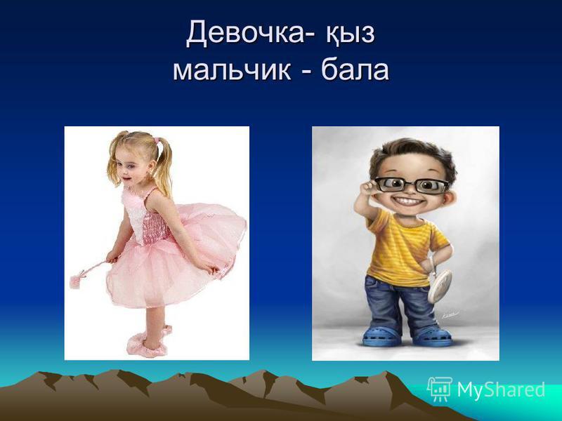 Девочка- қыз мальчик - бала