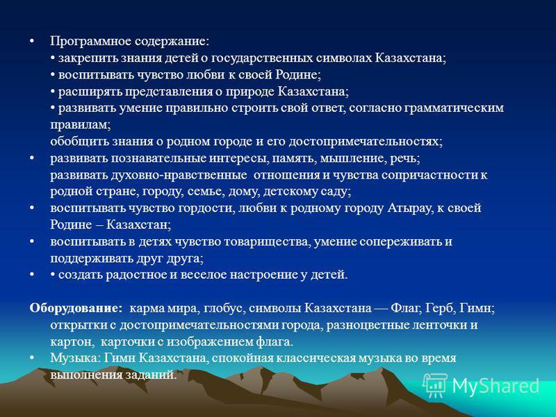 Программное содержание: закрепить знания детей о государственных символах Казахстана; воспитывать чувство любви к своей Родине; расширять представления о природе Казахстана; развивать умение правильно строить свой ответ, согласно грамматическим прави