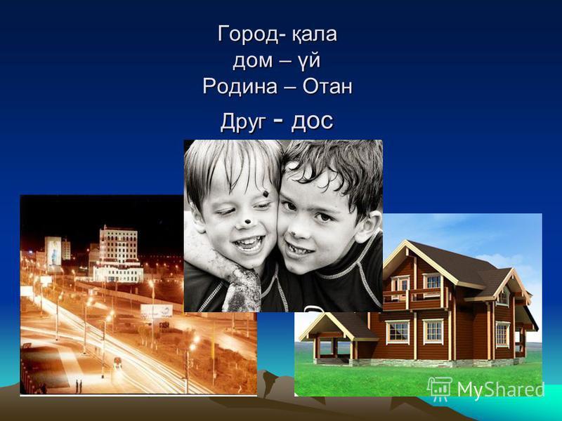 Город- қала дом – үй Родина – Отан Друг - дос