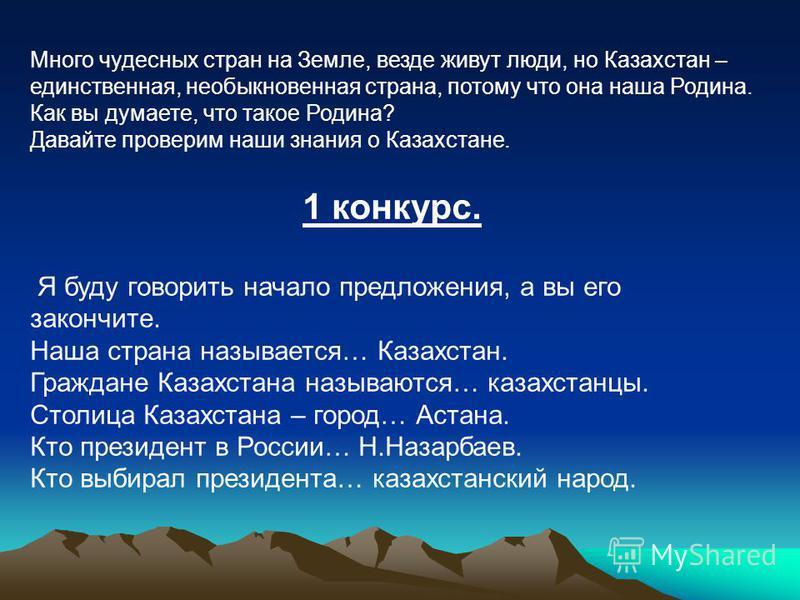 Много чудесных стран на Земле, везде живут люди, но Казахстан – единственная, необыкновенная страна, потому что она наша Родина. Как вы думаете, что такое Родина? Давайте проверим наши знания о Казахстане. 1 конкурс. Я буду говорить начало предложени