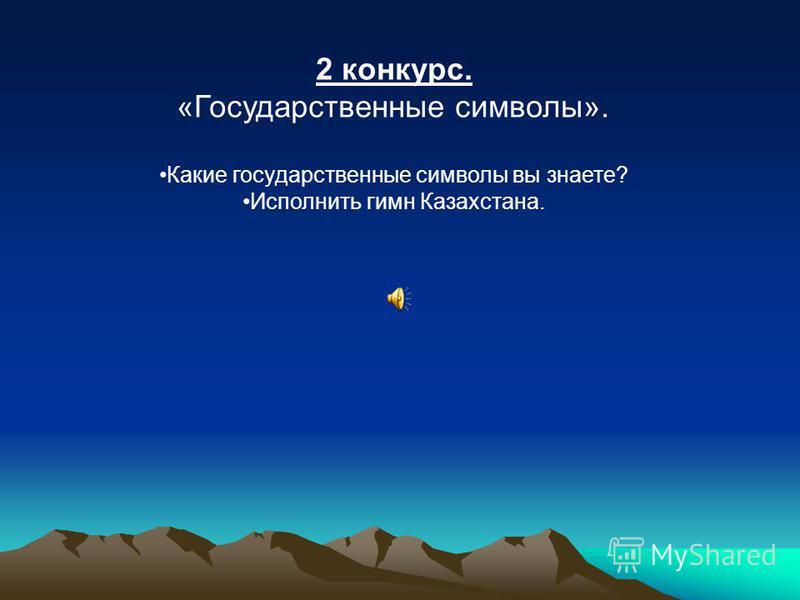 2 конкурс. «Государственные символы». Какие государственные символы вы знаете? Исполнить гимн Казахстана.
