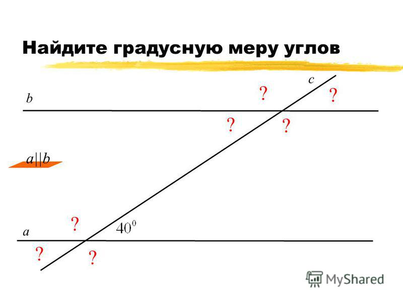Найдите градусную меру углов ? ? ? ? ? ? ? а c b a||b