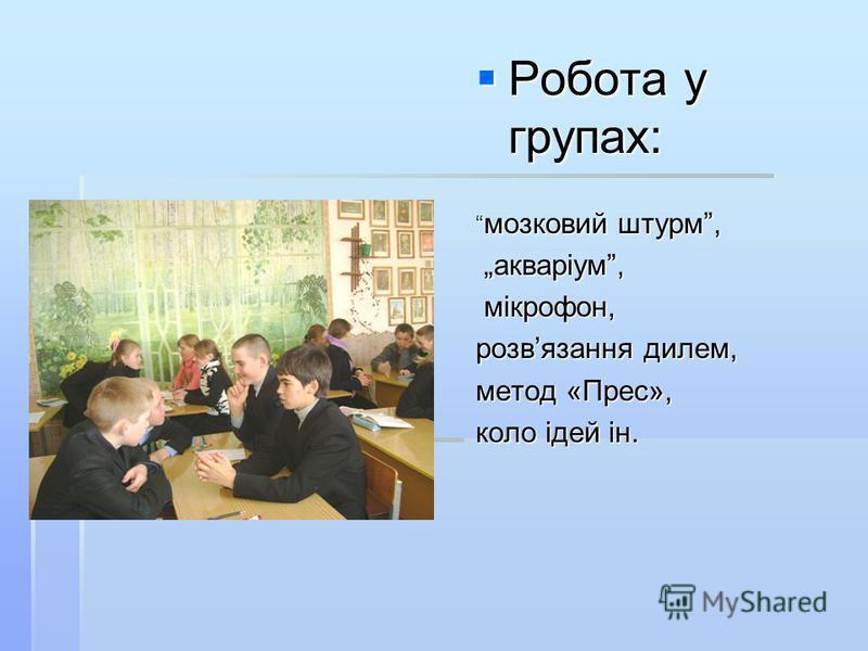 Робота у групах: Робота у групах: мозковий штурм, мозковий штурм, акваріум, акваріум, мікрофон, мікрофон, розвязання дилем, метод «Прес», коло ідей ін.