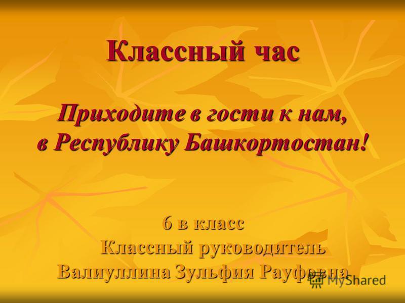 Классный час Приходите в гости к нам, в Республику Башкортостан! 6 в класс Классный руководитель Классный руководитель Валиуллина Зульфия Рауфовна