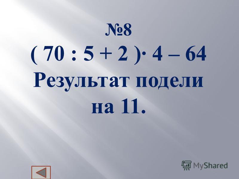 8 ( 70 : 5 + 2 ) 4 – 64 Результат п одели на 11.