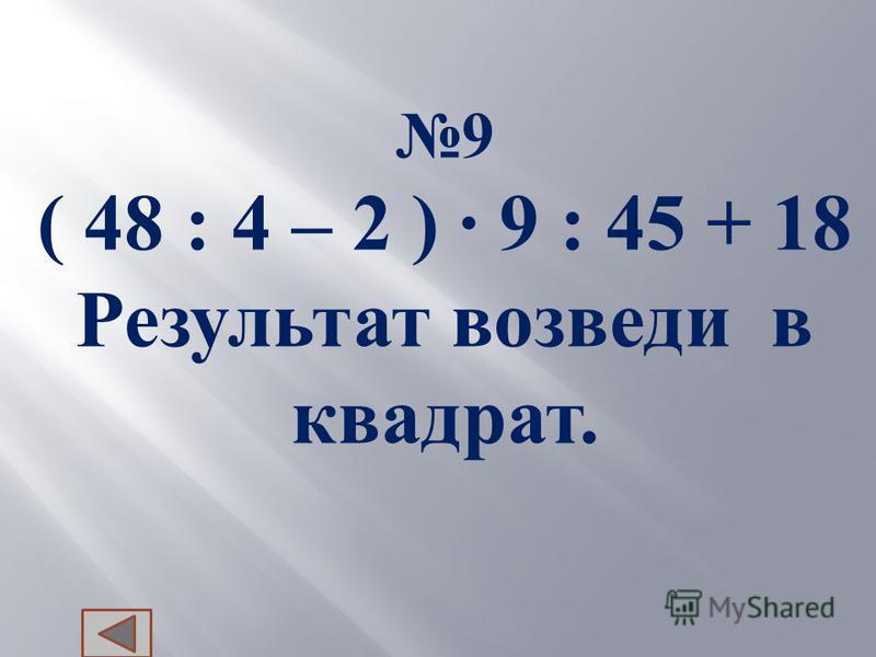 9 ( 48 : 4 – 2 ) 9 : 45 + 18 Результат в озведи в квадрат.