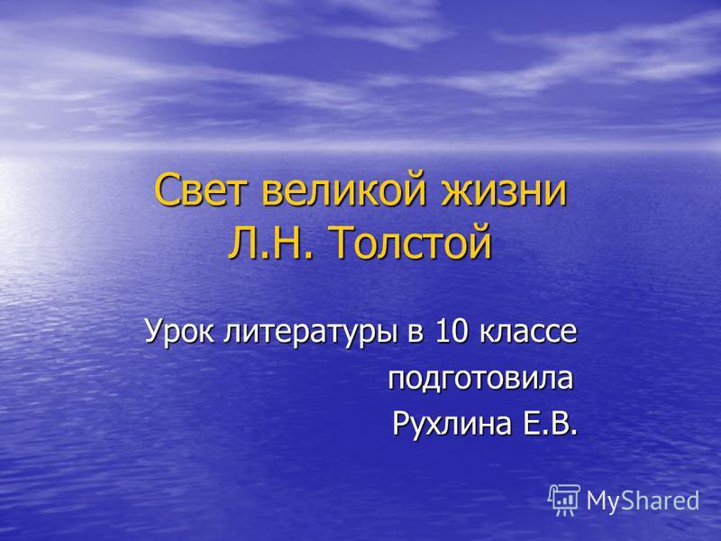 Свет великой жизни Л.Н. Толстой Урок литературы в 10 классе подготовила подготовила Рухлина Е.В. Рухлина Е.В.