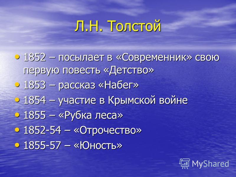 Л.Н. Толстой 1852 – посылает в «Современник» свою первую повесть «Детство» 1852 – посылает в «Современник» свою первую повесть «Детство» 1853 – рассказ «Набег» 1853 – рассказ «Набег» 1854 – участие в Крымской войне 1854 – участие в Крымской войне 185