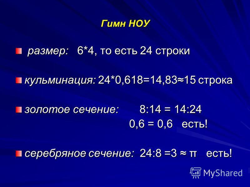 Гимн НОУ размер: 6*4, то есть 24 строки размер: 6*4, то есть 24 строки кульминация: 24*0,618=14,8315 строка золотое сечение: 8:14 = 14:24 0,6 = 0,6 есть! 0,6 = 0,6 есть! серебряное сечение: 24:8 =3 π есть!