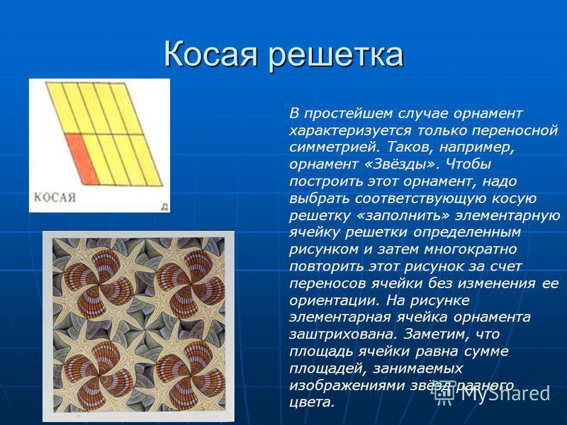 Косая решетка В простейшем случае орнамент характеризуется только переносной симметрией. Таков, например, орнамент «Звёзды». Чтобы построить этот орнамент, надо выбрать соответствующую косую решетку «заполнить» элементарную ячейку решетки определенны