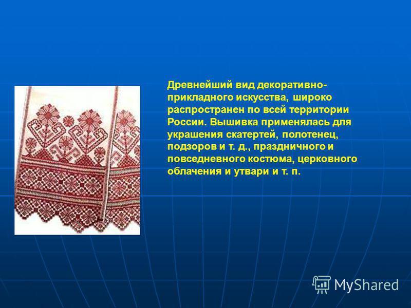 Древнейший вид декоративно- прикладного искусства, широко распространен по всей территории России. Вышивка применялась для украшения скатертей, полотенец, подзоров и т. д., праздничного и повседневного костюма, церковного облачения и утвари и т. п.