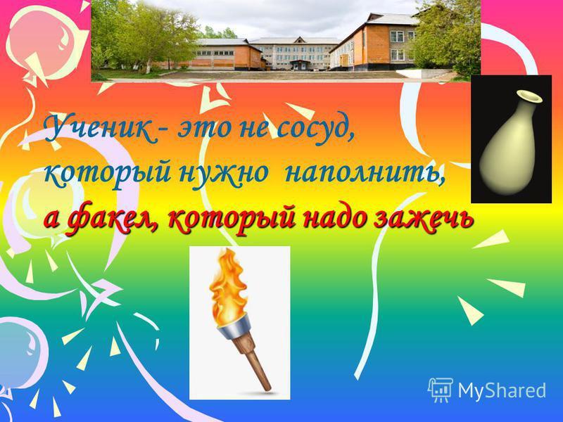 Ученик - это не сосуд, который нужно наполнить, а факел, который надо зажечь