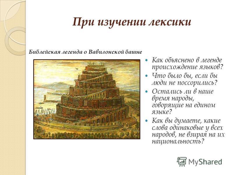 При изучении лексики Как объяснено в легенде происхождение языков? Что было бы, если бы люди не поссорились? Остались ли в наше время народы, говорящие на едином языке? Как вы думаете, какие слова одинаковые у всех народов, не взирая на их национальн