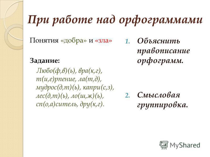 При работе над орфограммами Понятия «добра» и «зла» Задание: Любо(ф,в)(ь), враг(к,г), т(и,е)р пение, ла(т,д), мудрос(д,т)(ь), капри(с,з), лес(д,т)(ь), ло(ш,ж)(ь), сп(о,а)ситель, друг(к,г). 1. Объяснить правописание орфограмм. 2. Смысловая группировка