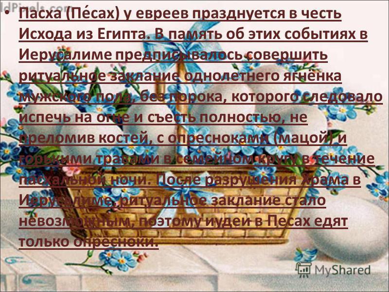 Паска (Пе́сах) у евреев празднуется в честь Исхода из Египта. В память об этих событиях в Иерусалиме предписывалось совершить ритуальное заклание однолетнего ягнёнка мужского пола, без порока, которого следовало испечь на огне и съесть полностью, не