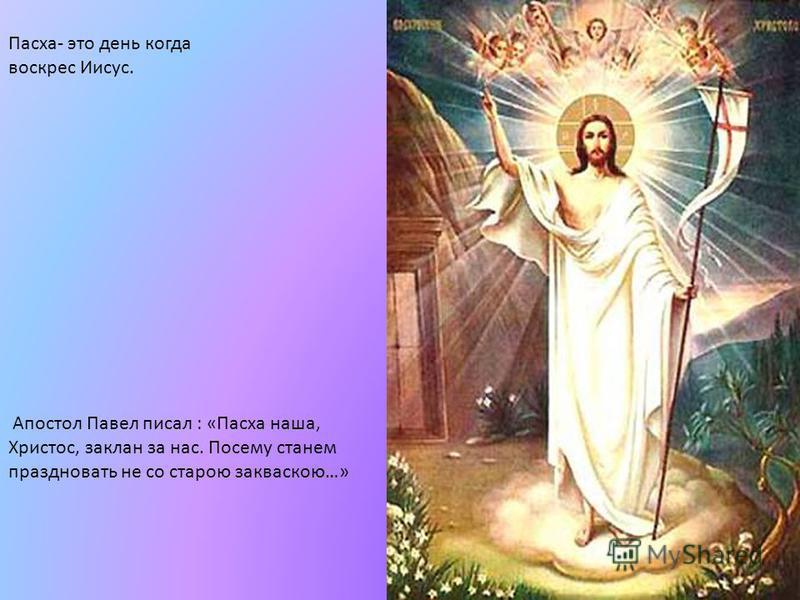Паска- это дени когда воскрес Иисус. Апостол Павел писал : «Паска наша, Христос, заклан за нас. Посему станем праздновать не со старою закваскою…»