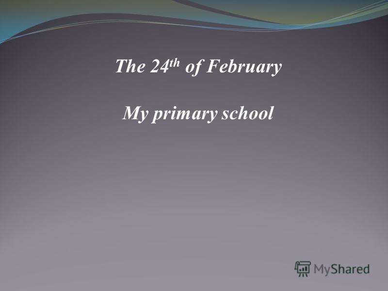The 24 th of February My primary school