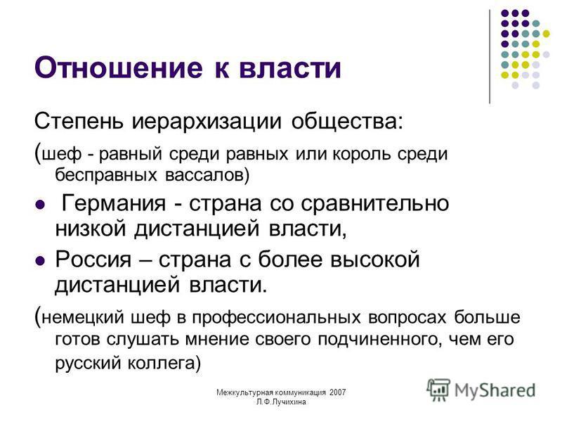 Межкультурная коммуникация 2007 Л.Ф.Лучихина Отношение к власти Степень иерархизации общества: ( шеф - равный среди равных или король среди бесправных вассалов) Германия - страна со сравнительно низкой дистанцией власти, Россия – страна с более высок