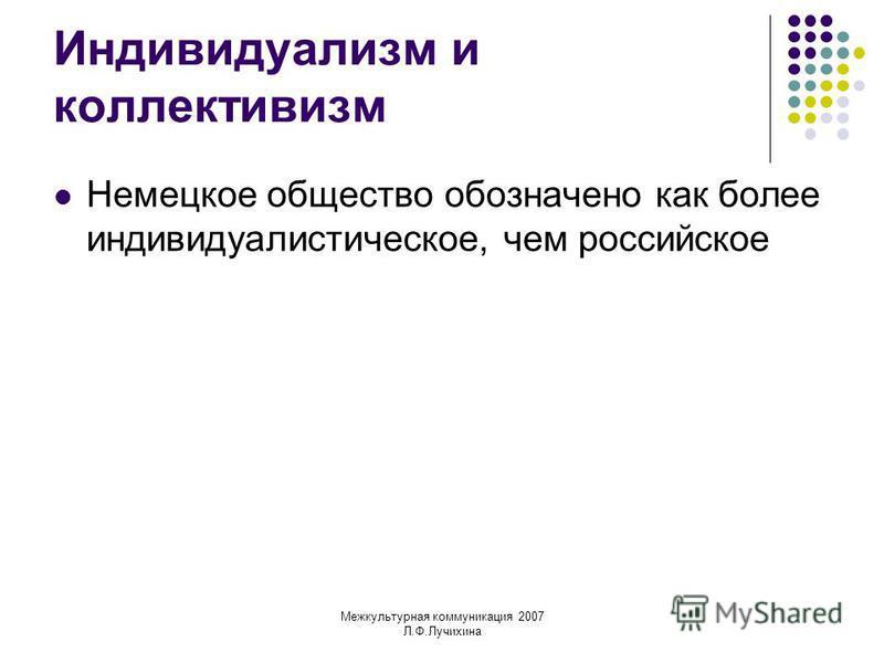 Межкультурная коммуникация 2007 Л.Ф.Лучихина Индивидуализм и коллективизм Немецкое общество обозначено как более индивидуалистическое, чем российское