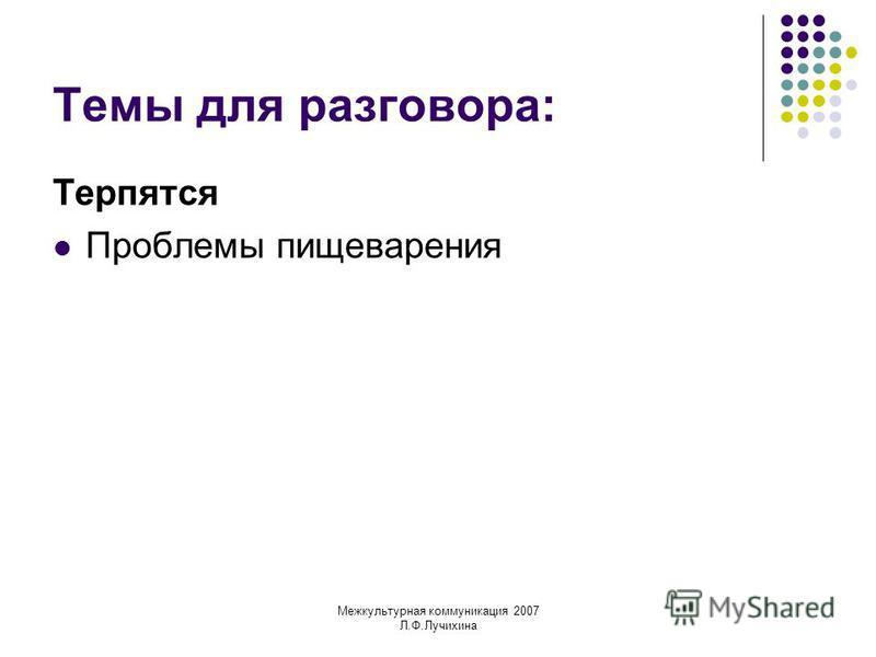 Межкультурная коммуникация 2007 Л.Ф.Лучихина Темы для разговора: Терпятся Проблемы пищеварения