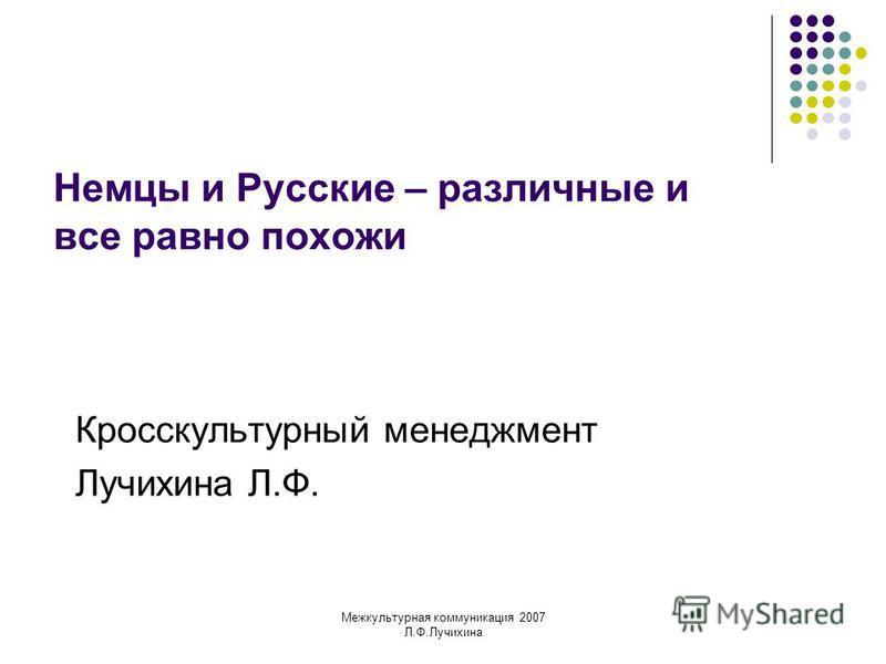 Межкультурная коммуникация 2007 Л.Ф.Лучихина Немцы и Русские – различные и все равно похожи Кросскультурный менеджмент Лучихина Л.Ф.