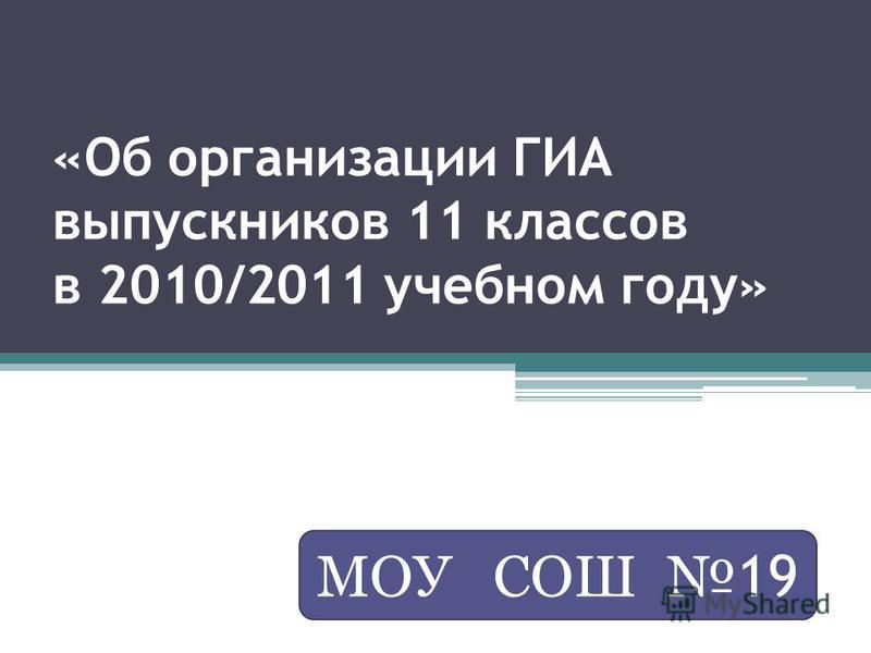 «Об организации ГИА выпускников 11 классов в 2010/2011 учебном году» МОУ СОШ 19
