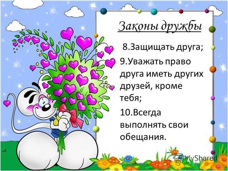 Законы дружбы 8. Защищать друга; 9. Уважать право друга иметь других друзей, кроме тебя; 10. Всегда выполнять свои обещания.