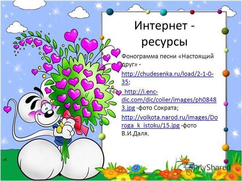 Интернет - ресурсы Фонограмма песни «Настоящий друг» - http://chudesenka.ru/load/2-1-0- 35http://chudesenka.ru/load/2-1-0- 35; http://i.enc- dic.com/dic/colier/images/ph0848 3. jpg http://i.enc- dic.com/dic/colier/images/ph0848 3. jpg -фото Сократа;