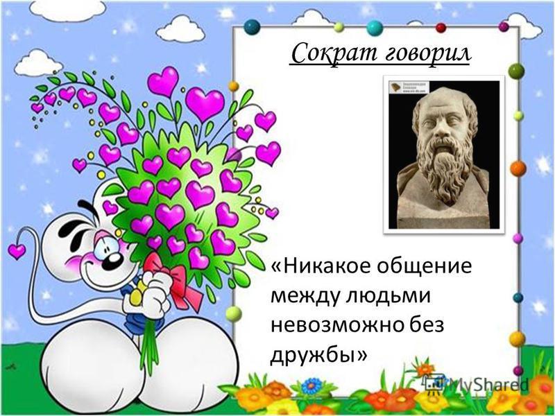 Сократ говорил «Никакое общение между людьми невозможно без дружбы»