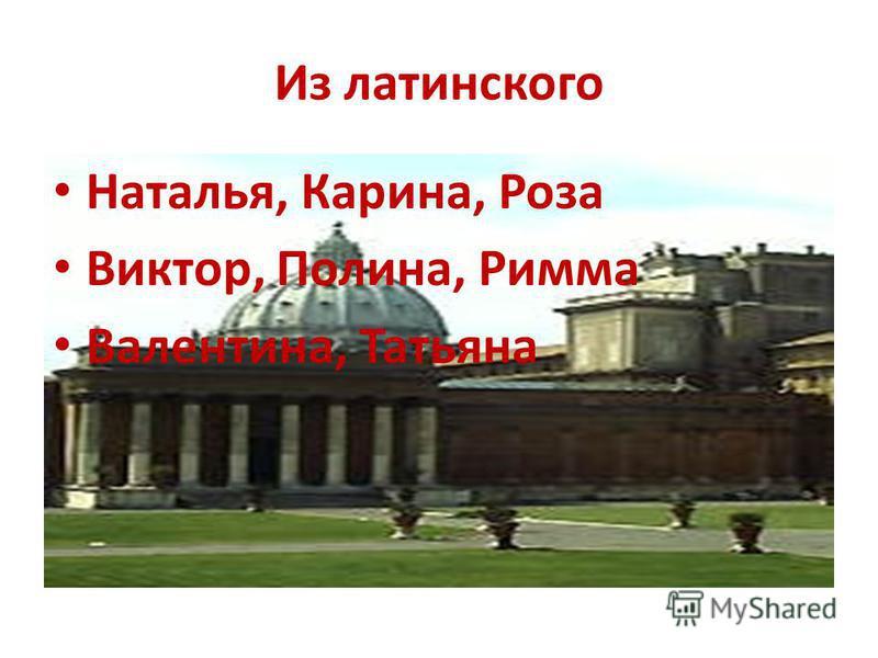 Из латинского Наталья, Карина, Роза Виктор, Полина, Римма Валентина, Татьяна