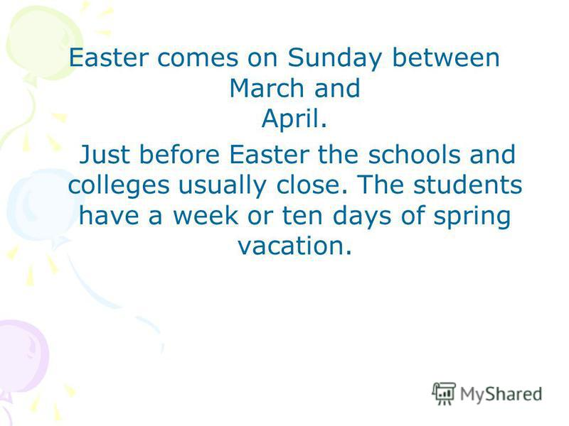 Easter comes on Sunday between March and April. Just before Easter the schools and colleges usually close. The students have a week or ten days of spring vacation.