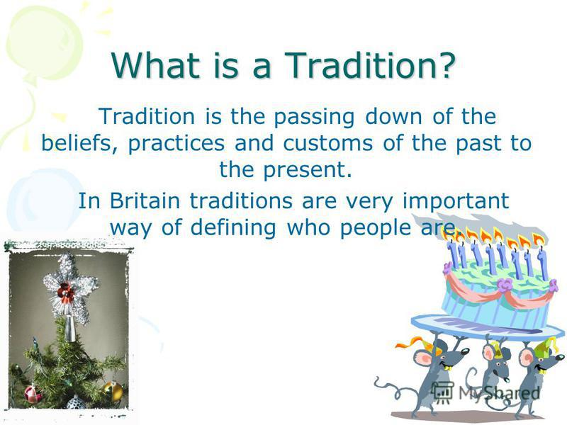What is a Tradition? Tradition is the passing down of the beliefs, practices and customs of the past to the present. In Britain traditions are very important way of defining who people are.