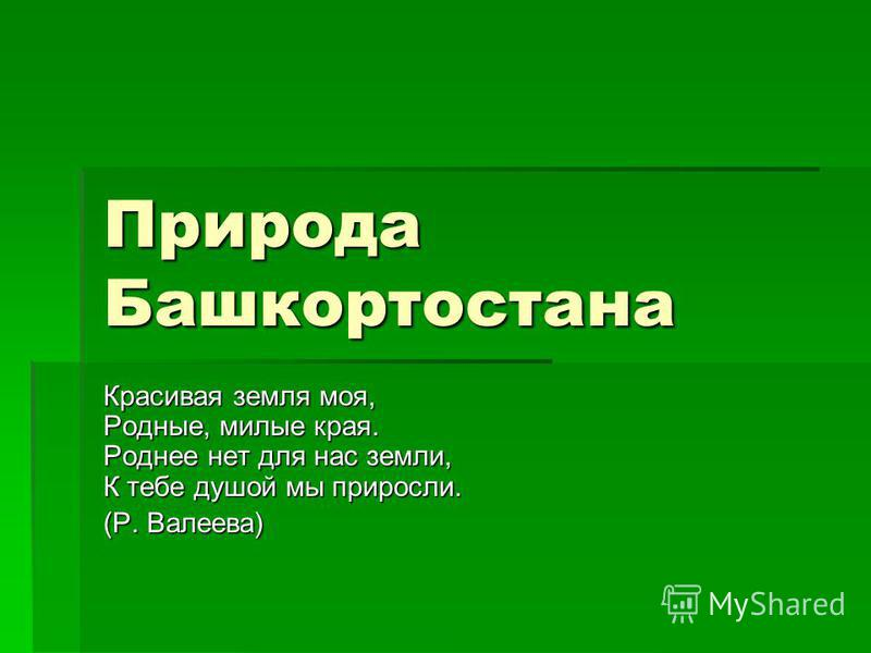 Природа Башкортостана Красивая земля моя, Родные, милые края. Роднее нет для нас земли, К тебе душой мы приросли. (Р. Валеева)
