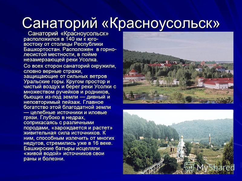 Санаторий «Красноусольск» Санаторий «Красноусольск» расположился в 140 км к юго- востоку от столицы Республики Башкортостан. Расположен в горно- лесистой местности, в пойме незамерзающей реки Усолка. Санаторий «Красноусольск» расположился в 140 км к