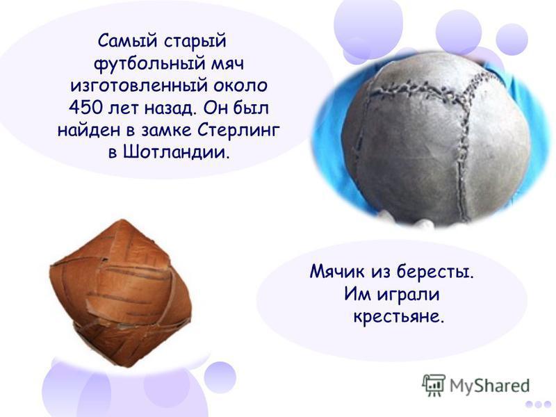 Мячик из бересты. Им играли крестьяне. Самый старый футбольный мяч изготовленный около 450 лет назад. Он был найден в замке Стерлинг в Шотландии.