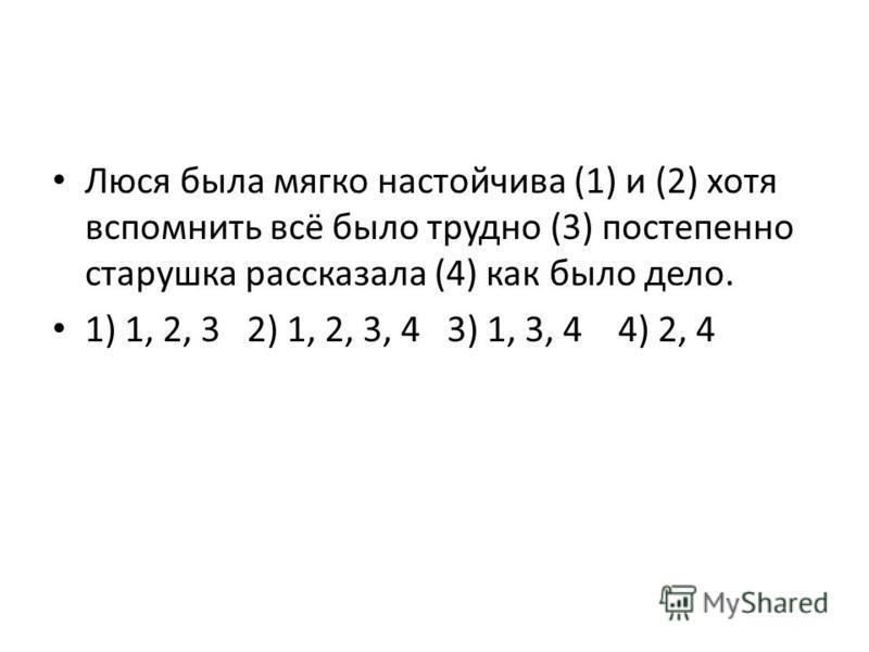 Люся была мягко настойчива (1) и (2) хотя вспомнить всё было трудно (3) постепенно старушка рассказала (4) как было дело. 1) 1, 2, 3 2) 1, 2, 3, 4 3) 1, 3, 4 4) 2, 4