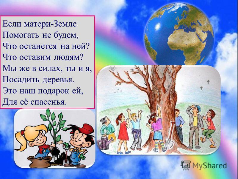 Если матери-Земле Помогать не будем, Что останется на ней? Что оставим людям? Мы же в силах, ты и я, Посадить деревья. Это наш подарок ей, Для её спасенья.