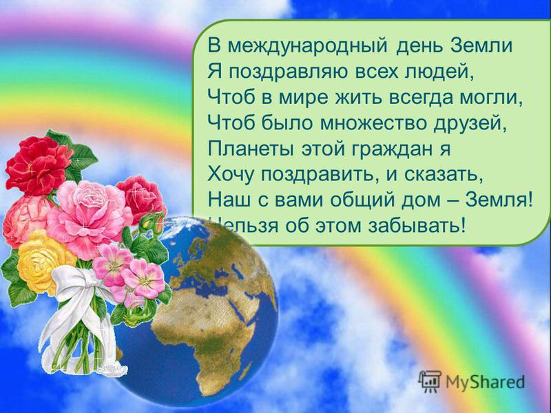 В международный день Земли Я поздравляю всех людей, Чтоб в мире жить всегда могли, Чтоб было множество друзей, Планеты этой граждан я Хочу поздравить, и сказать, Наш с вами общий дом – Земля! Нельзя об этом забывать!