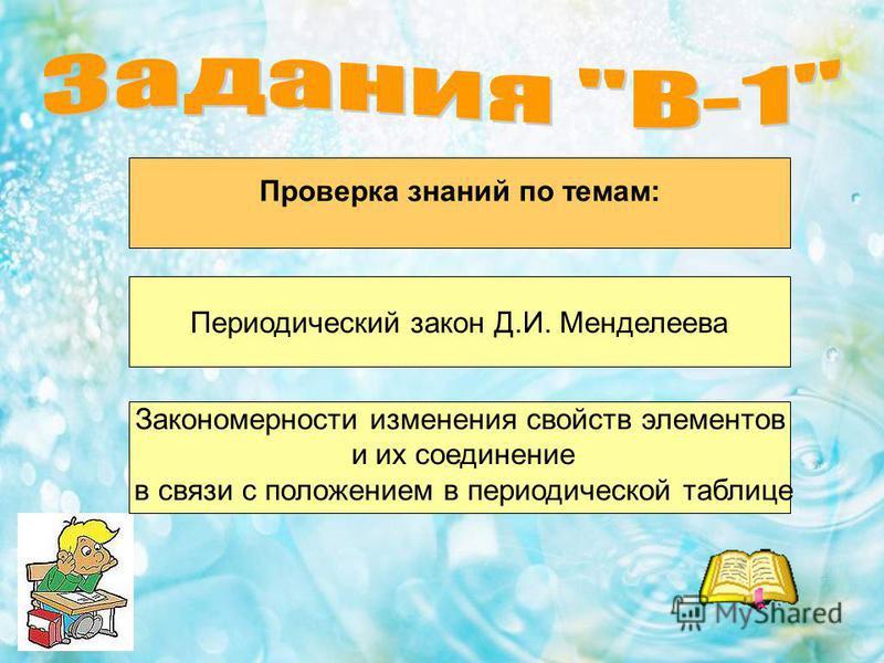 Проверка знаний по темам: Периодический закон Д.И. Менделеева Закономерности изменения свойств элементов и их соединение в связи с положением в периодической таблице