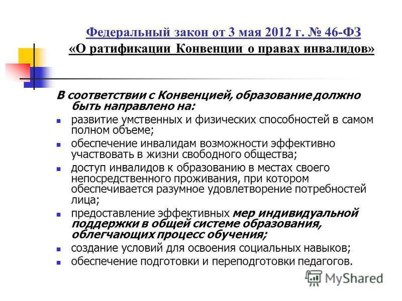 Федеральный закон от 3 мая 2012 г. 46-ФЗ «О ратификации Конвенции о правах инвалидов» В соответствии с Конвенцией, образование должно быть направлено на: развитие умственных и физических способностей в самом полном объеме; обеспечение инвалидам возмо