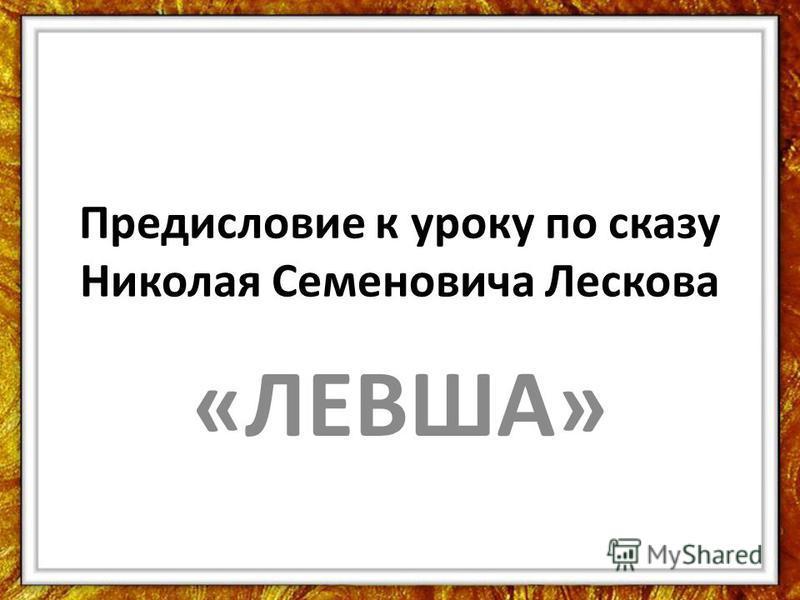 Предисловие к уроку по сказу Николая Семеновича Лескова «ЛЕВША»