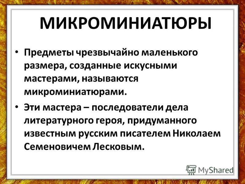 МИКРОМИНИАТЮРЫ Предметы чрезвычайно маленького размера, созданные искусными мастерами, называются микроминиатюрами. Эти мастера – последователи дела литературного героя, придуманного известным русским писателем Николаем Семеновичем Лесковым.