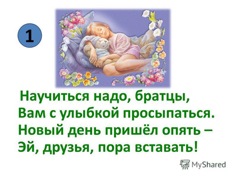 Научиться надо, братцы, Вам с улыбкой просыпаться. Новый день пришёл опять – Эй, друзья, пора вставать! 1