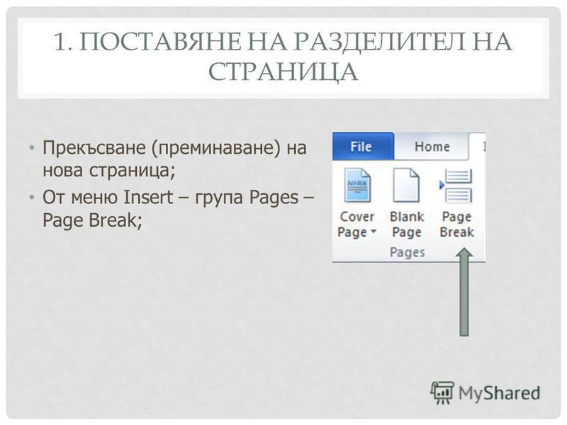 1. ПОСТАВЯНЕ НА РАЗДЕЛИТЕЛ НА СТРАНИЦА Прекъсване (преминаване) на нова страница; От меню Insert – група Pages – Page Break;