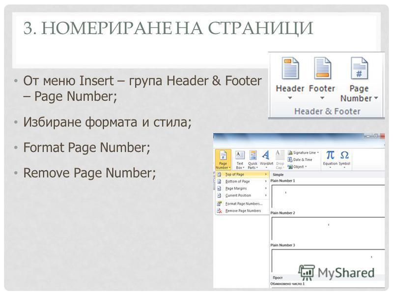 3. НОМЕРИРАНЕ НА СТРАНИЦИ От меню Insert – група Header & Footer – Page Number; Избиране формата и стила; Format Page Number; Remove Page Number;