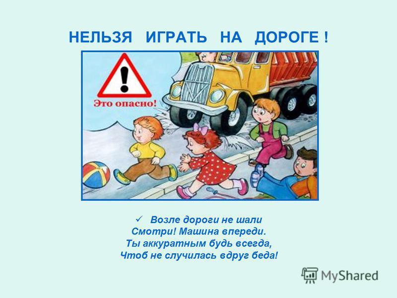 НЕЛЬЗЯ ИГРАТЬ НА ДОРОГЕ ! Возле дороги не шали Смотри! Машина впереди. Ты аккуратным будь всегда, Чтоб не случилась вдруг беда!