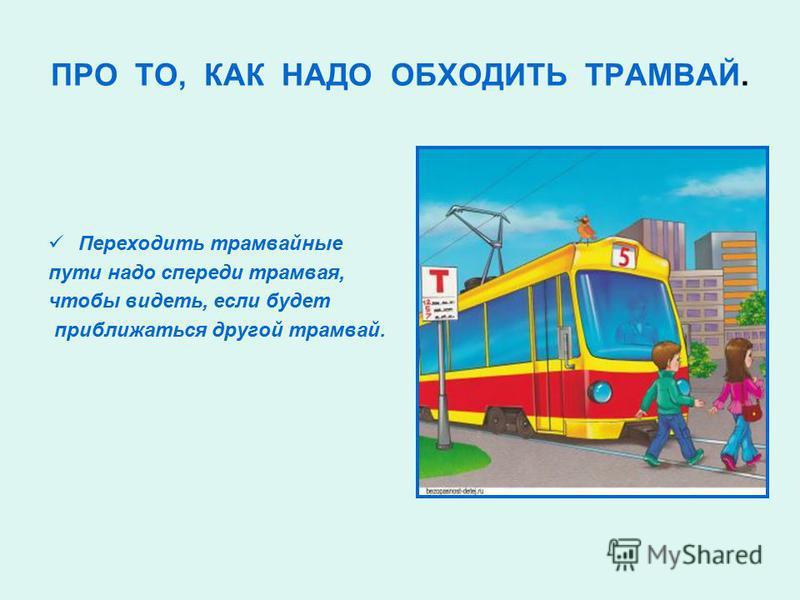 ПРО ТО, КАК НАДО ОБХОДИТЬ ТРАМВАЙ. Переходить трамвайные пути надо спереди трамвая, чтобы видеть, если будет приближаться другой трамвай.