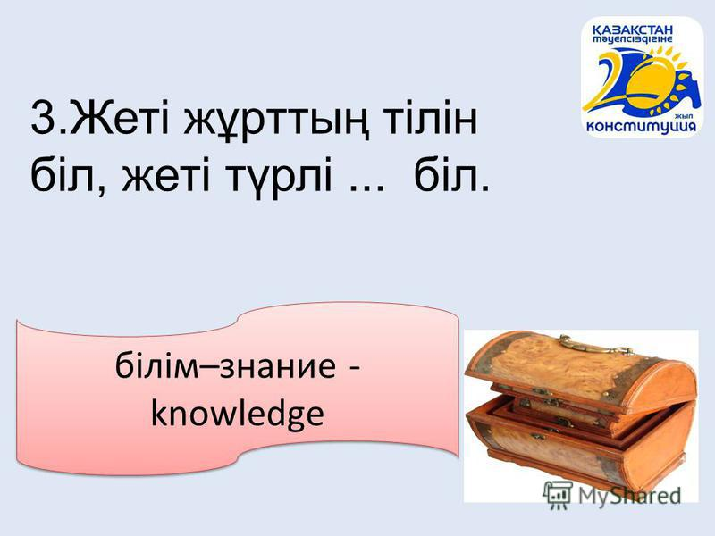 білім–знание - knowledge 3.Жеті жұрттың тілін біл, жеті түрлі... біл.