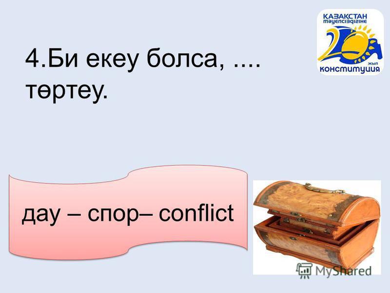дау – спор– conflict 4.Би екеу болса,.... төртеу.